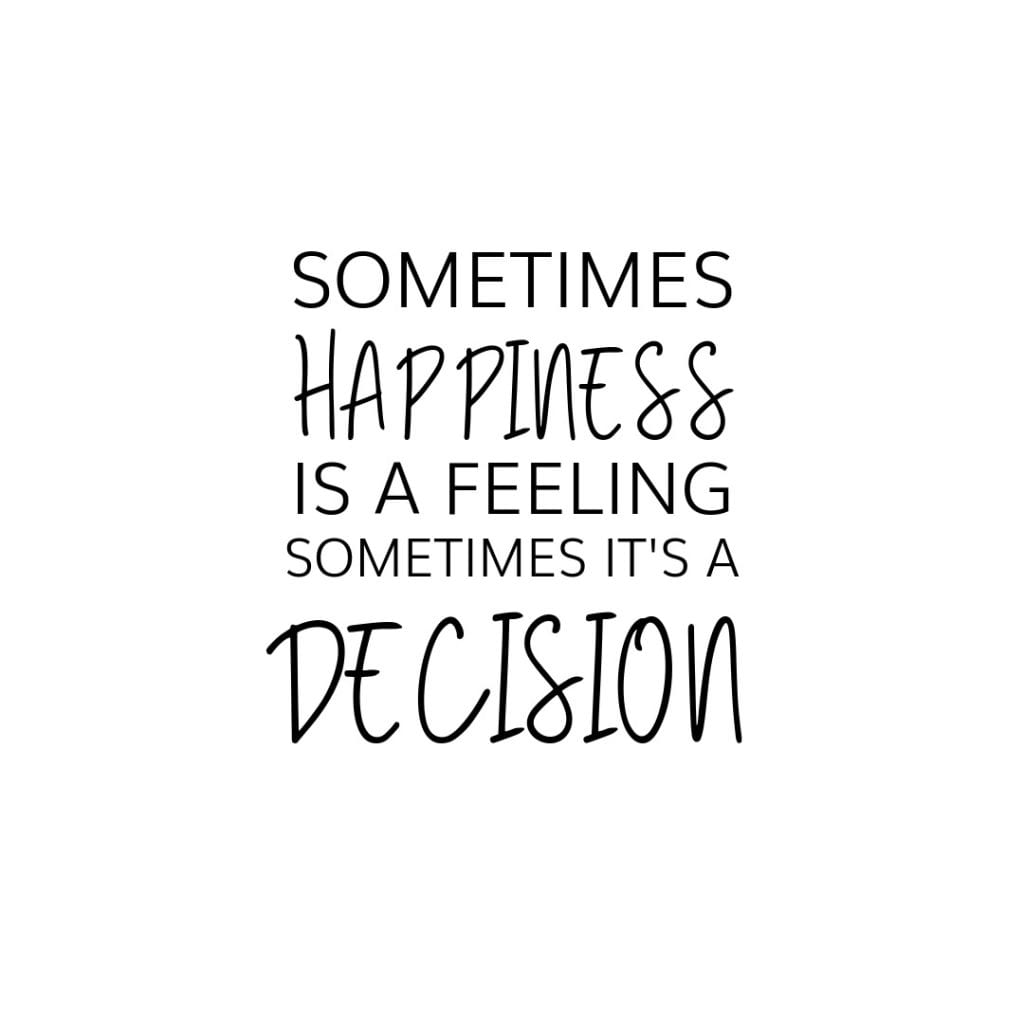 Sometimes happiness is a feeling and sometimes its a decision.